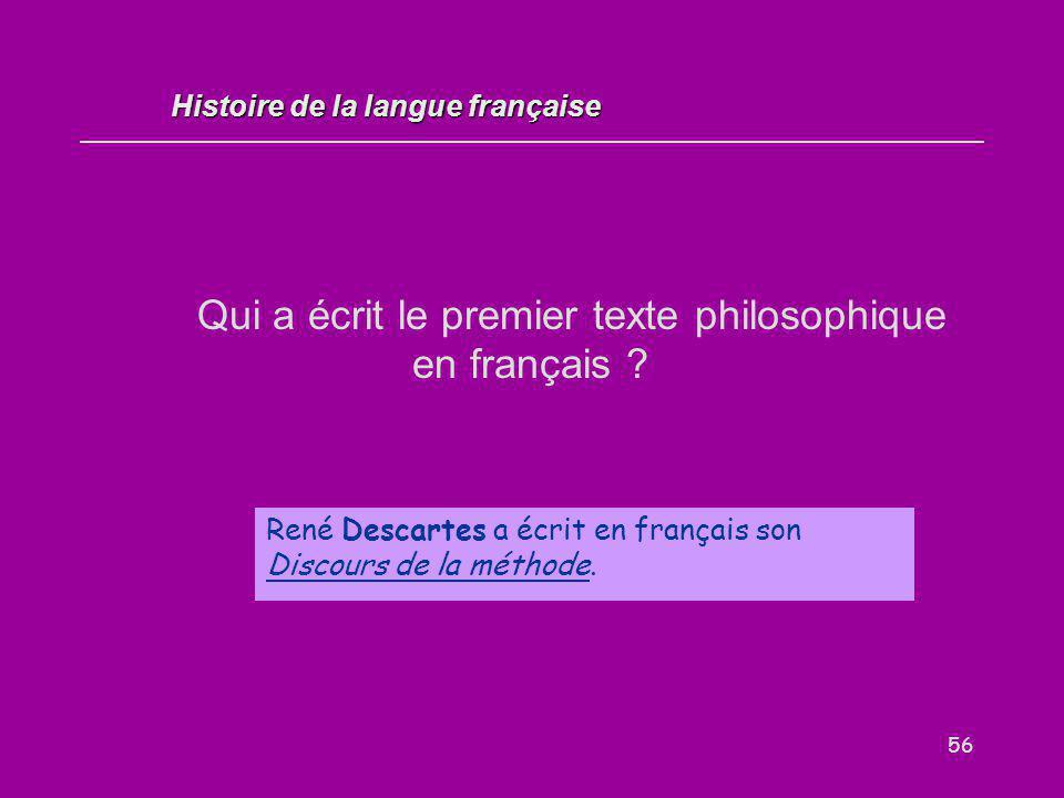 56 Qui a écrit le premier texte philosophique en français ? René Descartes a écrit en français son Discours de la méthode. Histoire de la langue franç