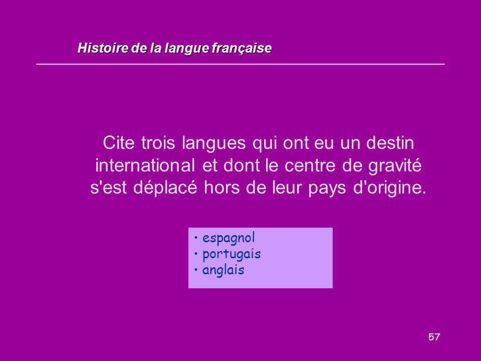 57 Cite trois langues qui ont eu un destin international et dont le centre de gravité s'est déplacé hors de leur pays d'origine. espagnol portugais an