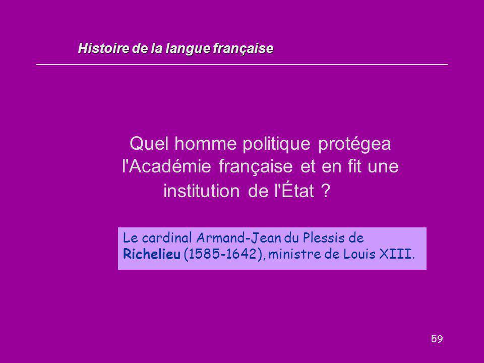 59 Quel homme politique protégea l'Académie française et en fit une institution de l'État ? Le cardinal Armand-Jean du Plessis de Richelieu (1585-1642