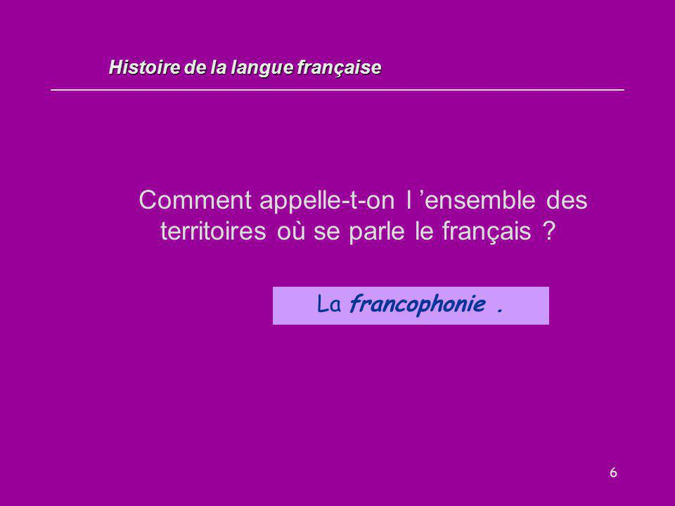 6 Comment appelle-t-on l 'ensemble des territoires où se parle le français ? La francophonie. Histoire de la langue française