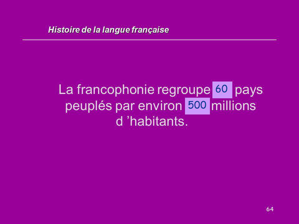64 La francophonie regroupe … pays peuplés par environ... millions d 'habitants. 60 Histoire de la langue française 500