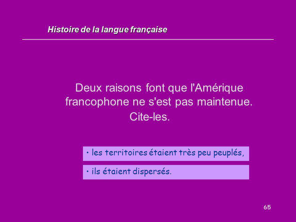 65 Deux raisons font que l'Amérique francophone ne s'est pas maintenue. Cite-les. les territoires étaient très peu peuplés, Histoire de la langue fran