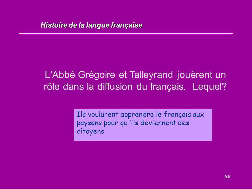 66 L'Abbé Grégoire et Talleyrand jouèrent un rôle dans la diffusion du français. Lequel? Ils voulurent apprendre le français aux paysans pour qu 'ils