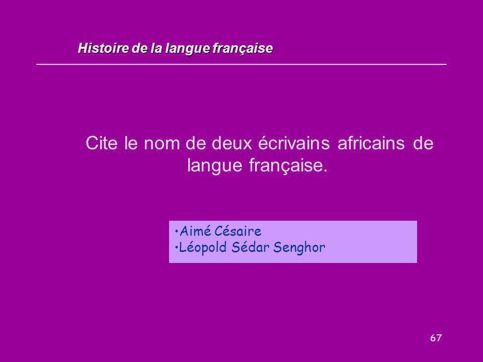 67 Cite le nom de deux écrivains africains de langue française. Aimé Césaire Léopold Sédar Senghor Histoire de la langue française