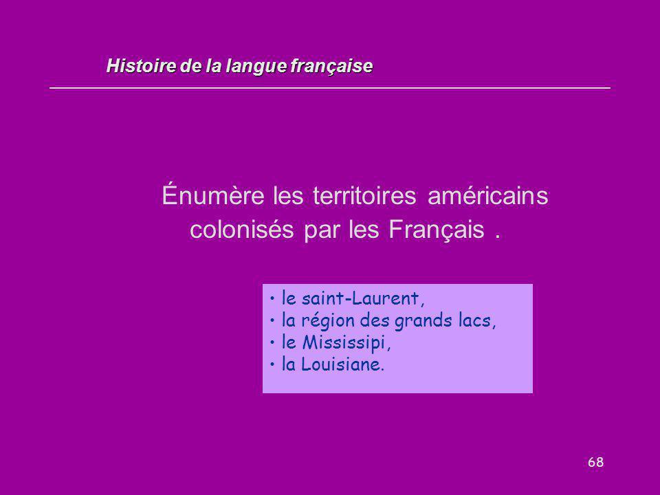 68 Énumère les territoires américains colonisés par les Français. le saint-Laurent, la région des grands lacs, le Mississipi, la Louisiane. Histoire d