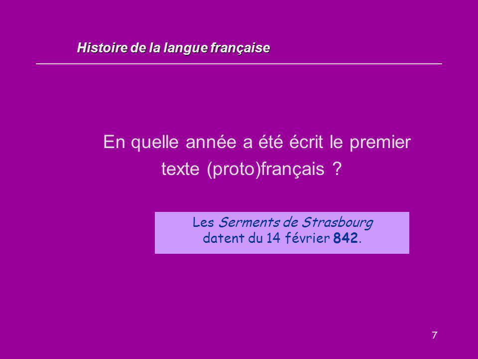 7 En quelle année a été écrit le premier texte (proto)français ? Les Serments de Strasbourg datent du 14 février 842. Histoire de la langue française