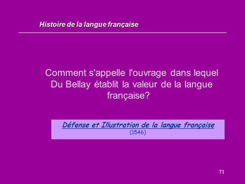 71 Comment s'appelle l'ouvrage dans lequel Du Bellay établit la valeur de la langue française? Défense et Illustration de la langue française (1546) H