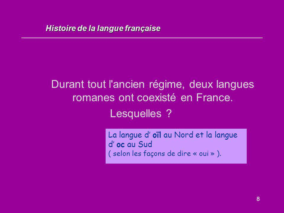 8 Durant tout l'ancien régime, deux langues romanes ont coexisté en France. Lesquelles ? La langue d' oïl au Nord et la langue d' oc au Sud ( selon le