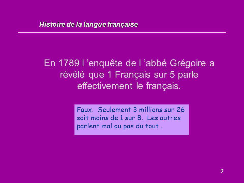 9 En 1789 l 'enquête de l 'abbé Grégoire a révélé que 1 Français sur 5 parle effectivement le français. Vrai / Faux ? Faux. Seulement 3 millions sur 2
