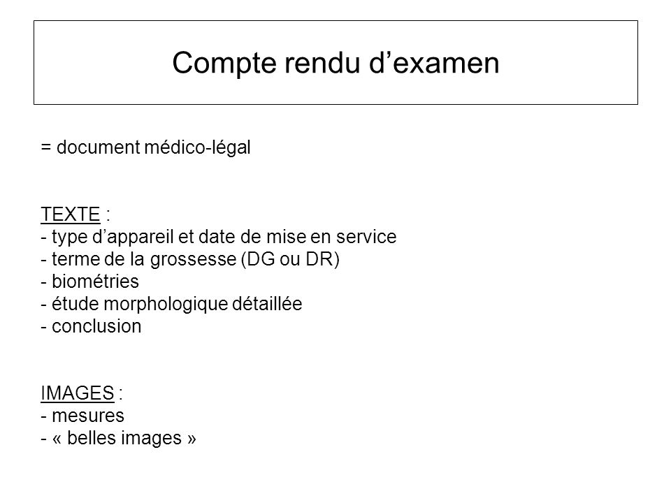 Compte rendu d'examen = document médico-légal TEXTE : - type d'appareil et date de mise en service - terme de la grossesse (DG ou DR) - biométries - é