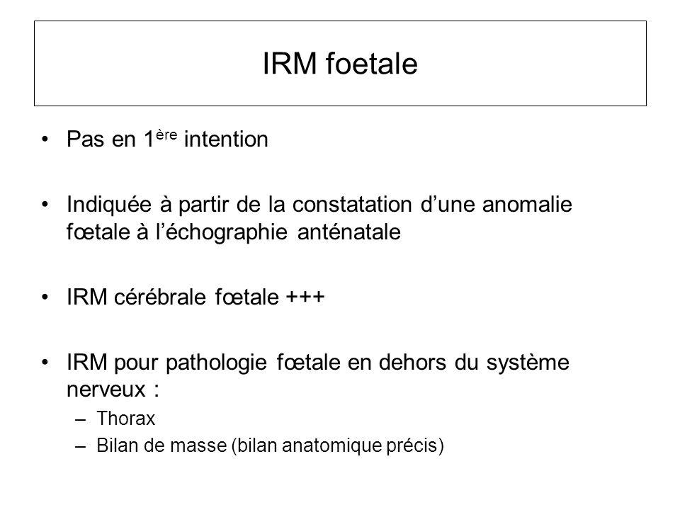IRM foetale Pas en 1 ère intention Indiquée à partir de la constatation d'une anomalie fœtale à l'échographie anténatale IRM cérébrale fœtale +++ IRM