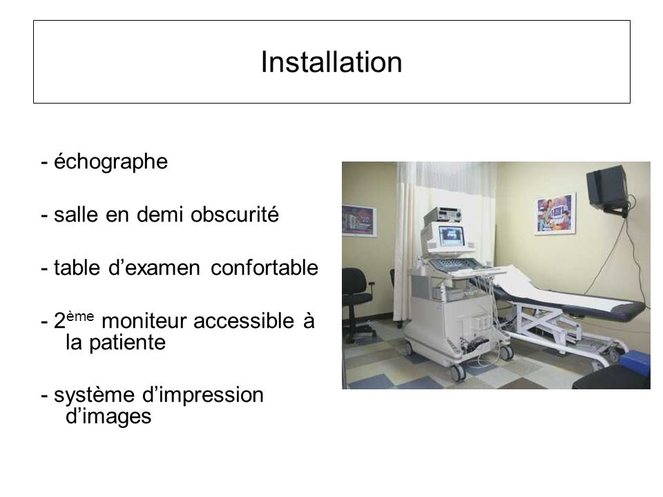 Installation - échographe - salle en demi obscurité - table d'examen confortable - 2 ème moniteur accessible à la patiente - système d'impression d'im