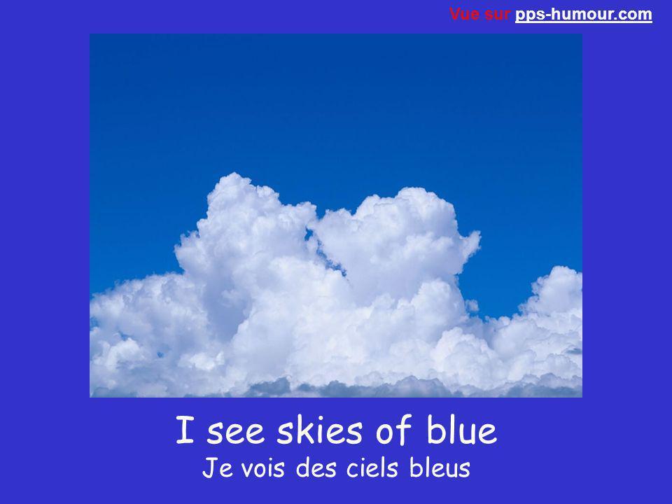 I see skies of blue Je vois des ciels bleus Vue sur pps-humour.compps-humour.com