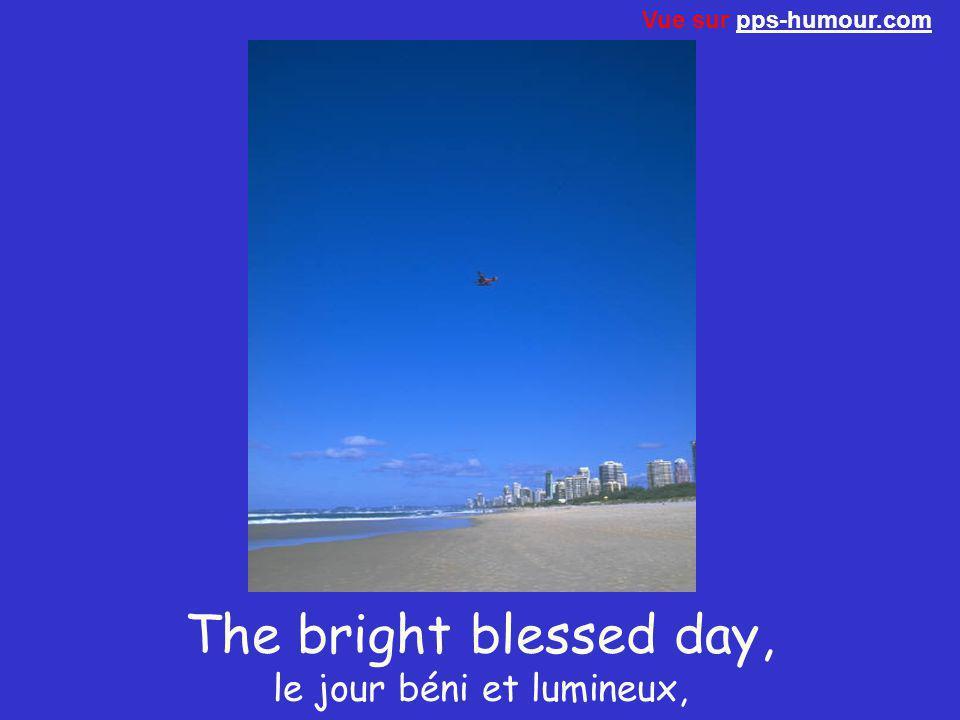 The bright blessed day, le jour béni et lumineux, Vue sur pps-humour.compps-humour.com