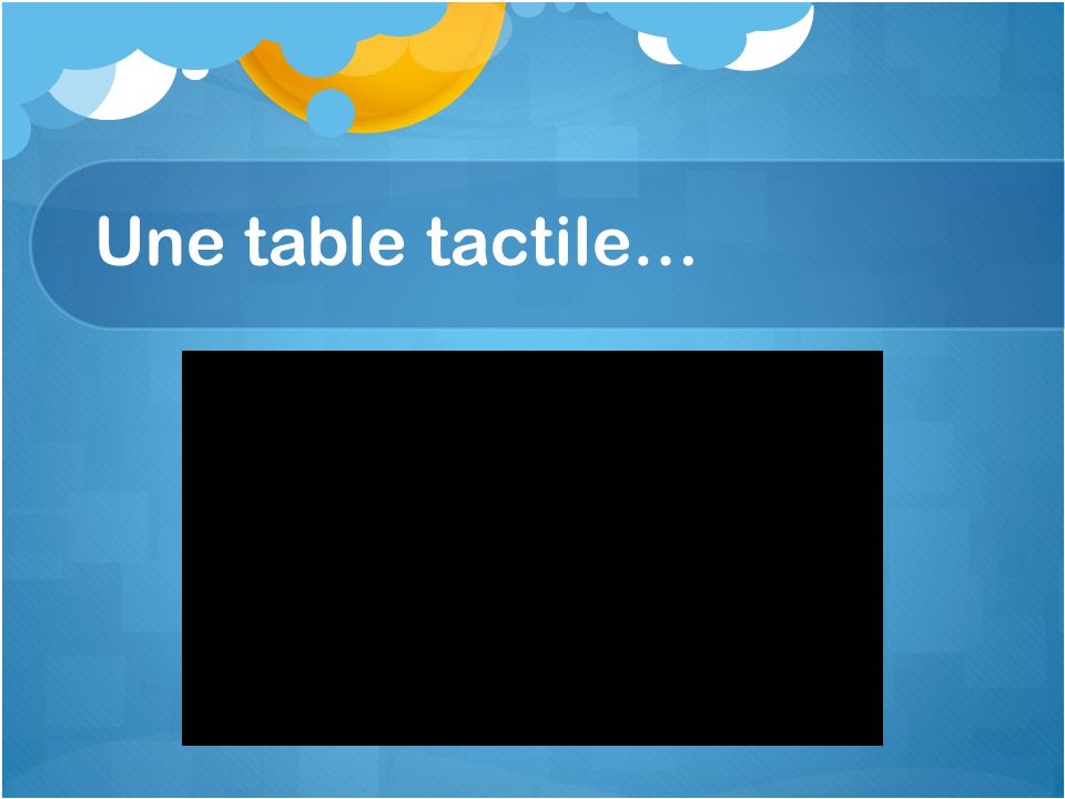 Une table tactile…