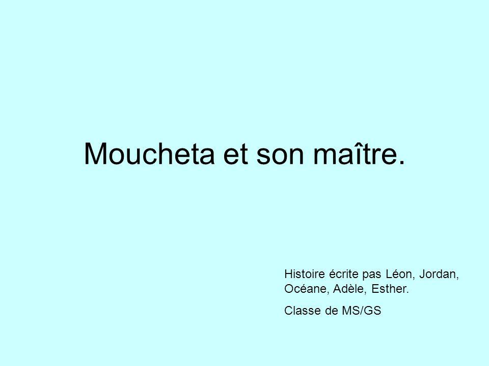 Moucheta et son maître. Histoire écrite pas Léon, Jordan, Océane, Adèle, Esther. Classe de MS/GS