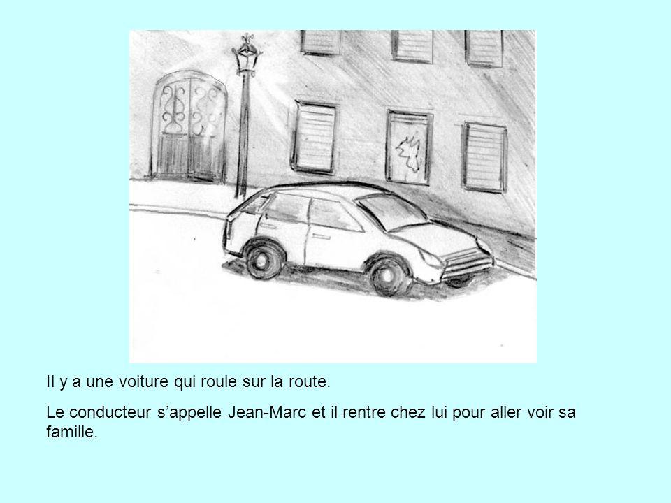 Il y a une voiture qui roule sur la route. Le conducteur s'appelle Jean-Marc et il rentre chez lui pour aller voir sa famille.