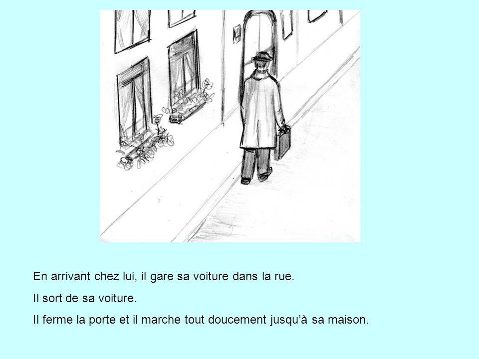En arrivant chez lui, il gare sa voiture dans la rue. Il sort de sa voiture. Il ferme la porte et il marche tout doucement jusqu'à sa maison.