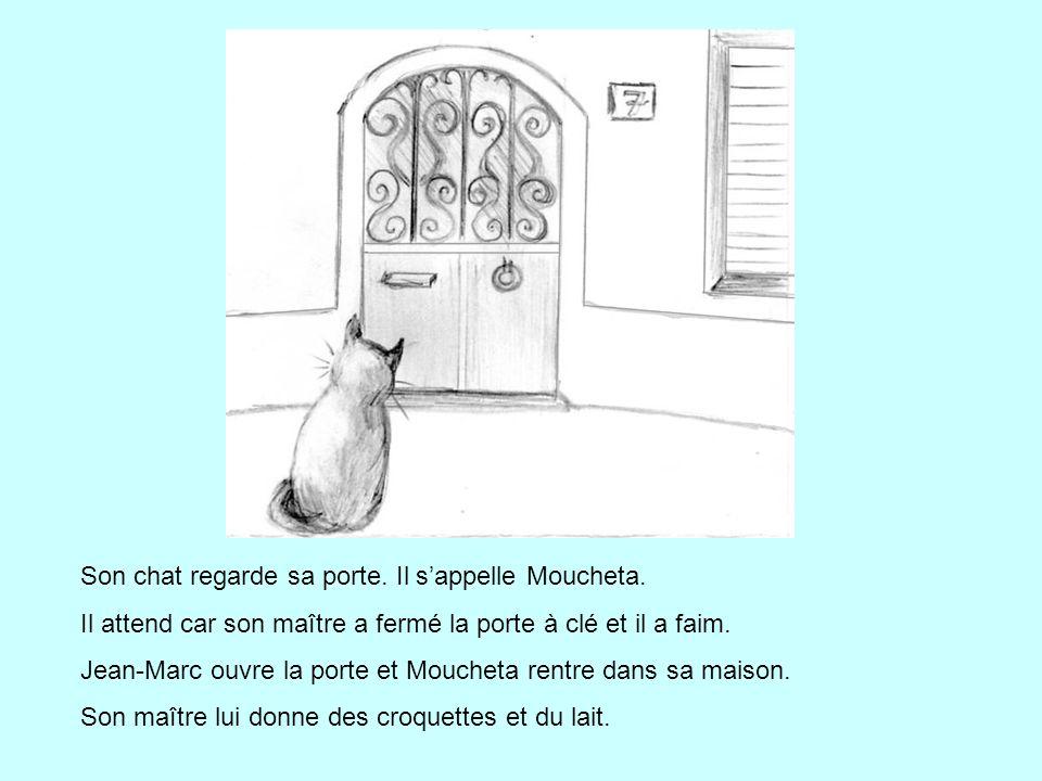 Son chat regarde sa porte. Il s'appelle Moucheta. Il attend car son maître a fermé la porte à clé et il a faim. Jean-Marc ouvre la porte et Moucheta r