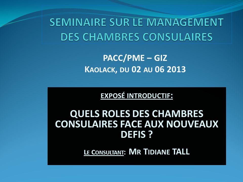 PACC/PME – GIZ K AOLACK, DU 02 AU 06 2013 EXPOSÉ INTRODUCTIF : QUELS ROLES DES CHAMBRES CONSULAIRES FACE AUX NOUVEAUX DEFIS .