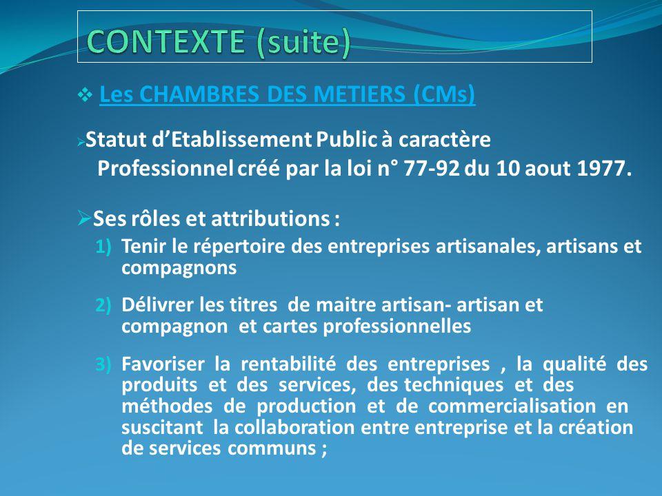  Les CHAMBRES DES METIERS (CMs)  Statut d'Etablissement Public à caractère Professionnel créé par la loi n° 77-92 du 10 aout 1977.  Ses rôles et at