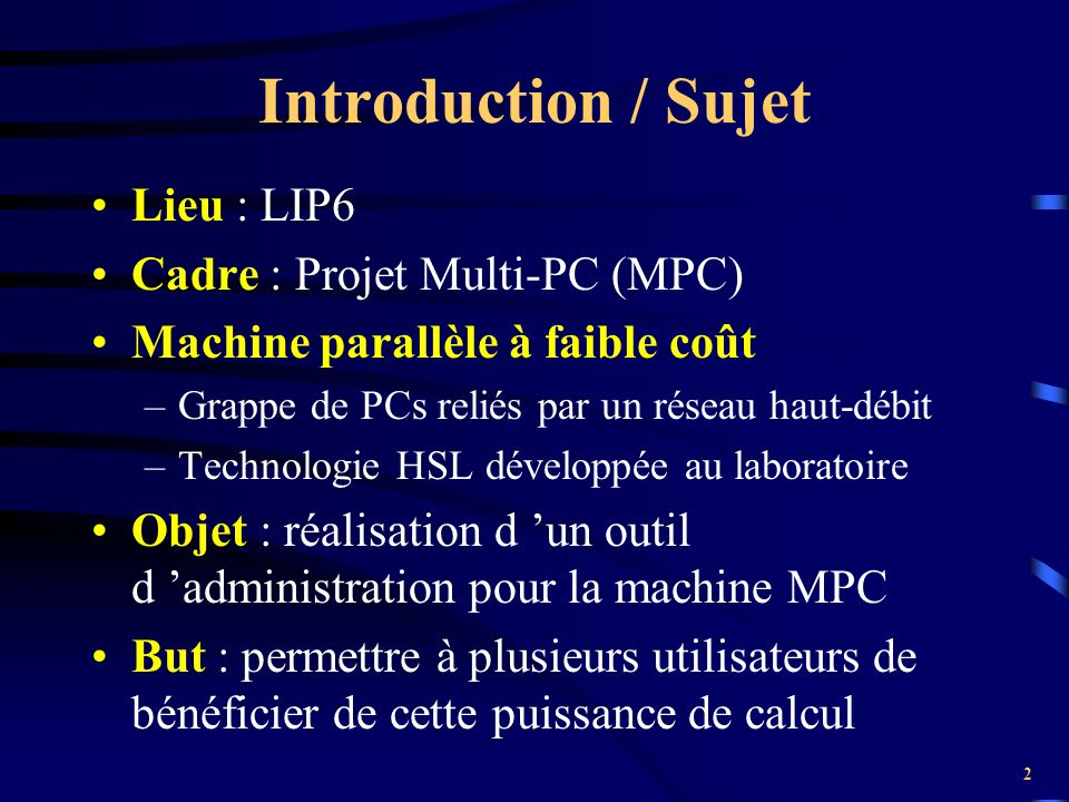 2 Introduction / Sujet Lieu : LIP6 Cadre : Projet Multi-PC (MPC) Machine parallèle à faible coût –Grappe de PCs reliés par un réseau haut-débit –Techn