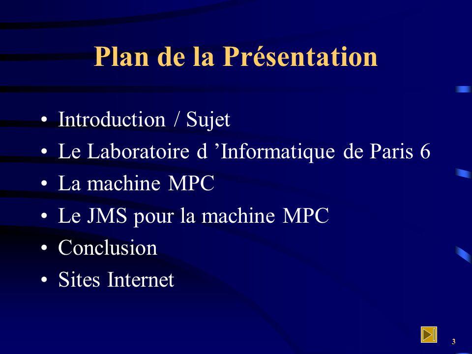 3 Plan de la Présentation Introduction / Sujet Le Laboratoire d 'Informatique de Paris 6 La machine MPC Le JMS pour la machine MPC Conclusion Sites In