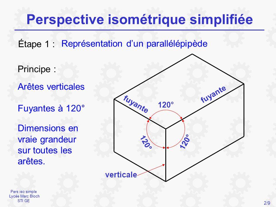 Pers iso simple Lycée Marc Bloch STI GE Perspective isométrique simplifiée 2/9 Représentation d'un parallélépipède Étape 1 : Principe : Fuyantes à 120