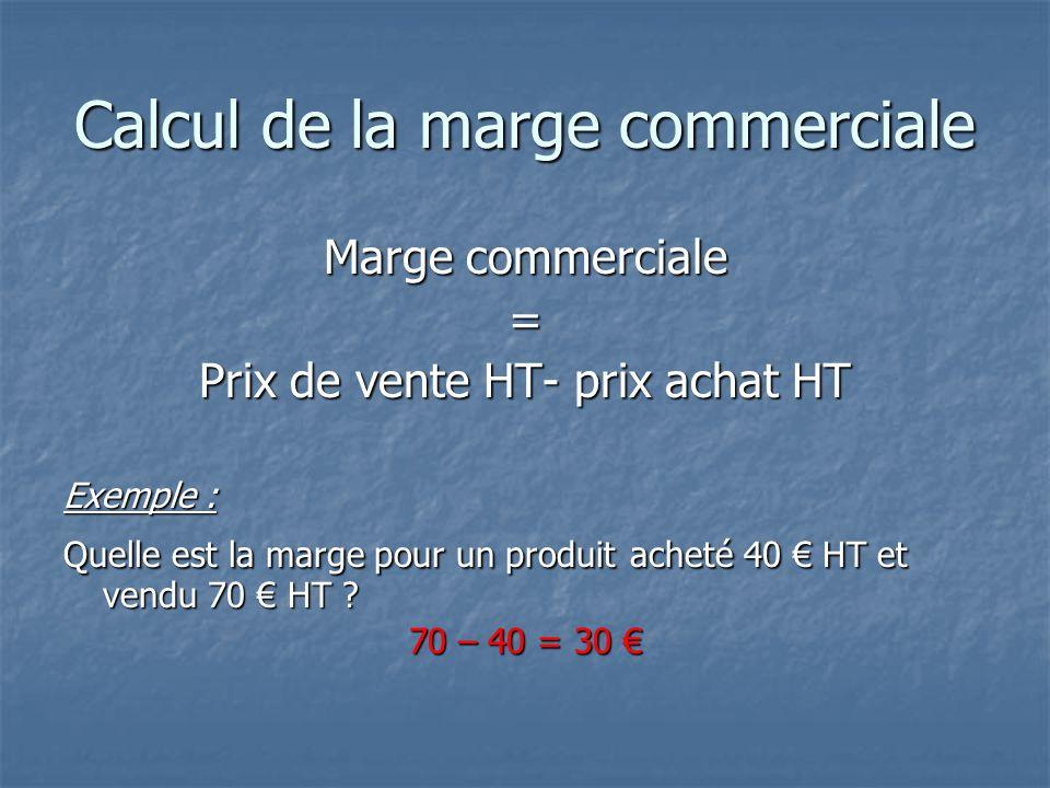 Calcul de la marge commerciale Marge commerciale = Prix de vente HT- prix achat HT Exemple : Quelle est la marge pour un produit acheté 40 € HT et vendu 70 € HT .