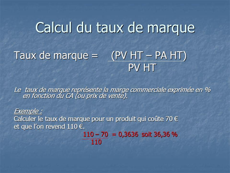 Calcul du taux de marque Taux de marque = (PV HT – PA HT) PV HT PV HT Le taux de marque représente la marge commerciale exprimée en % en fonction du CA (ou prix de vente).