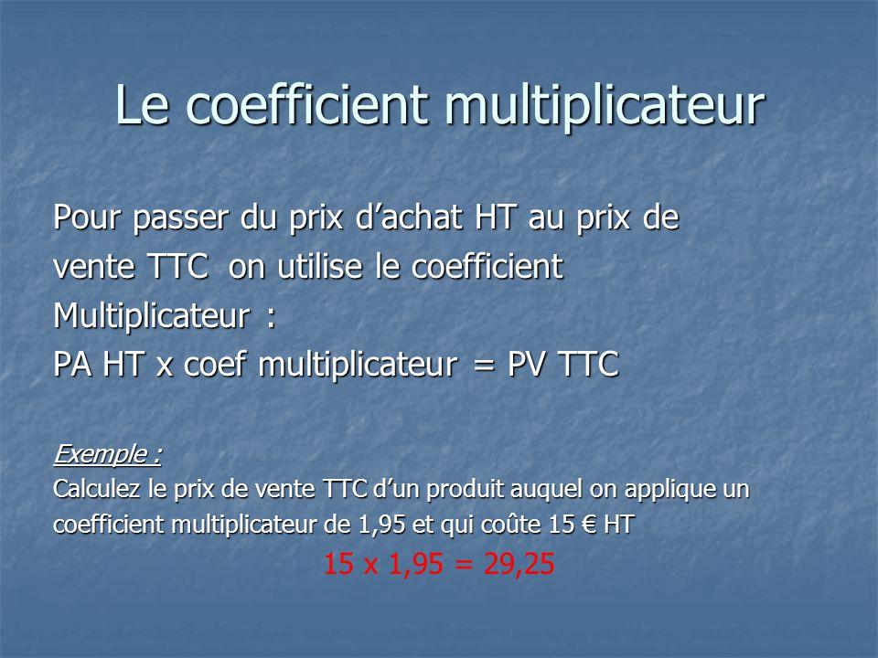 Le coefficient multiplicateur Pour passer du prix d'achat HT au prix de vente TTC on utilise le coefficient Multiplicateur : PA HT x coef multiplicateur = PV TTC Exemple : Calculez le prix de vente TTC d'un produit auquel on applique un coefficient multiplicateur de 1,95 et qui coûte 15 € HT 15 x 1,95 = 29,25