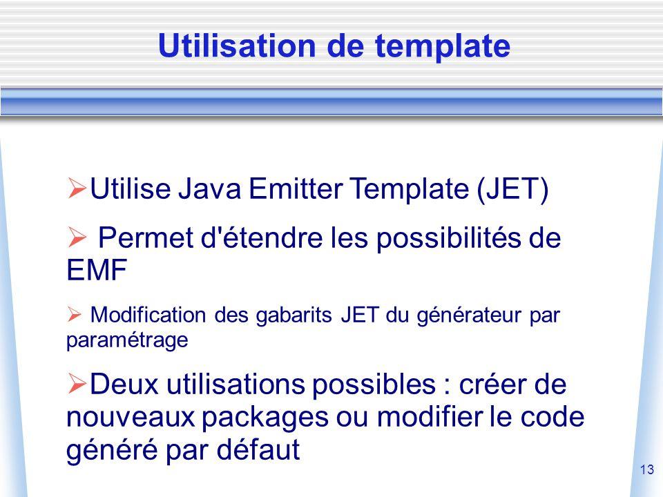 13  Utilise Java Emitter Template (JET)  Permet d étendre les possibilités de EMF  Modification des gabarits JET du générateur par paramétrage  Deux utilisations possibles : créer de nouveaux packages ou modifier le code généré par défaut Utilisation de template