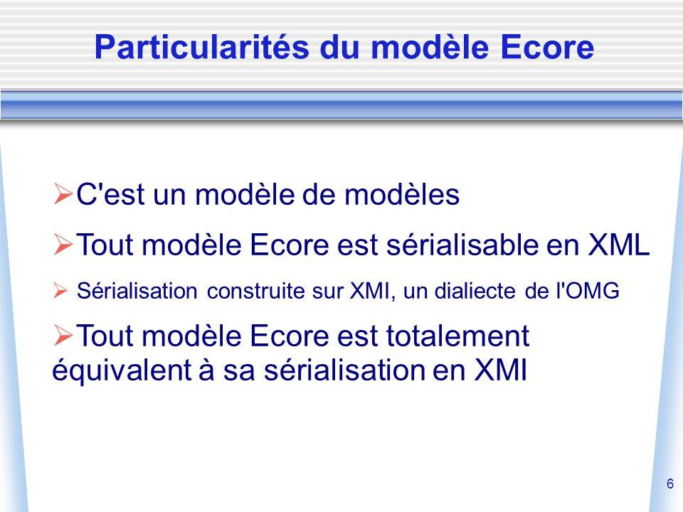 6  C est un modèle de modèles  Tout modèle Ecore est sérialisable en XML  Sérialisation construite sur XMI, un dialiecte de l OMG  Tout modèle Ecore est totalement équivalent à sa sérialisation en XMI Particularités du modèle Ecore