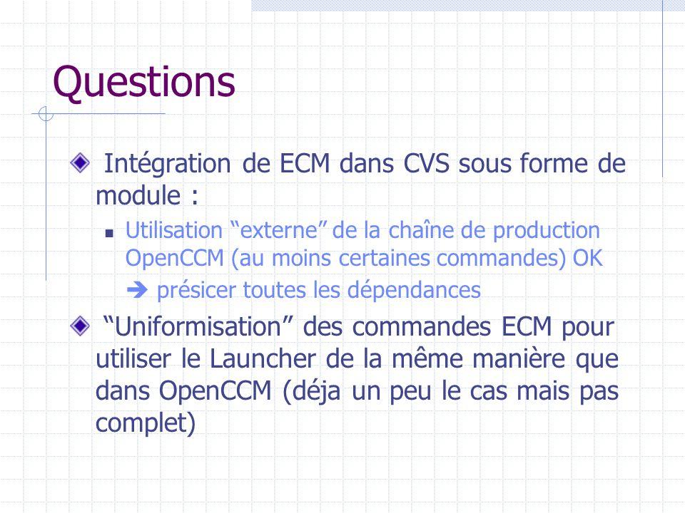 Questions Intégration de ECM dans CVS sous forme de module : Utilisation externe de la chaîne de production OpenCCM (au moins certaines commandes) OK  présicer toutes les dépendances Uniformisation des commandes ECM pour utiliser le Launcher de la même manière que dans OpenCCM (déja un peu le cas mais pas complet)