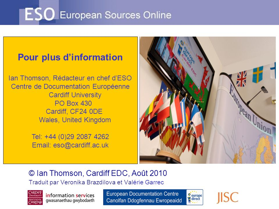 © Ian Thomson, Cardiff EDC, Août 2010 Traduit par Veronika Brazdilova et Valérie Garrec Pour plus d'information Ian Thomson, Rédacteur en chef d'ESO Centre de Documentation Européenne Cardiff University PO Box 430 Cardiff, CF24 0DE Wales, United Kingdom Tel: +44 (0)29 2087 4262 Email: eso@cardiff.ac.uk