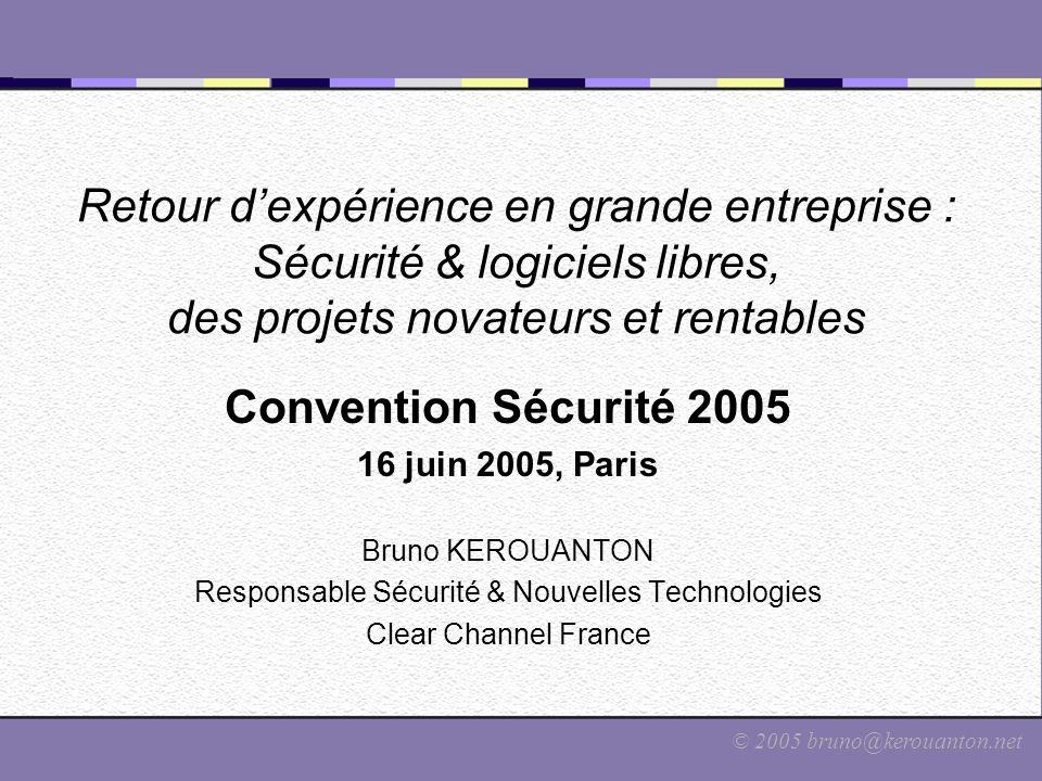 © 2005 bruno@kerouanton.net Retour d'expérience en grande entreprise : Sécurité & logiciels libres, des projets novateurs et rentables Convention Sécu