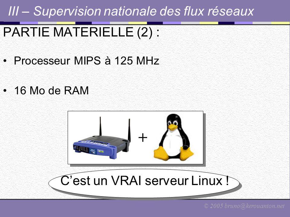 © 2005 bruno@kerouanton.net PARTIE MATERIELLE (2) : Processeur MIPS à 125 MHz 16 Mo de RAM C'est un VRAI serveur Linux ! III – Supervision nationale d