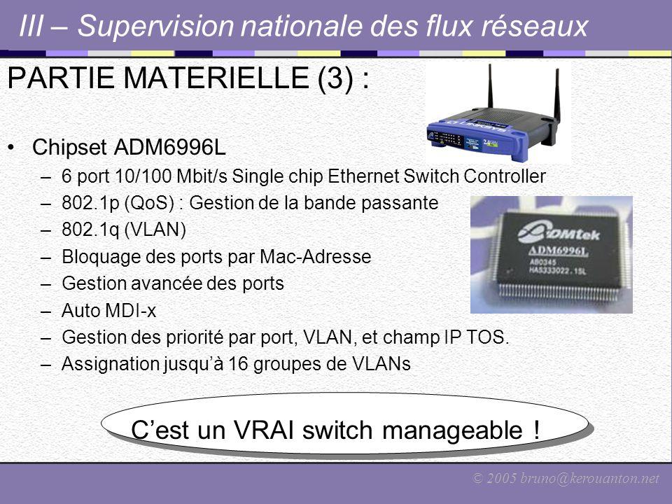 © 2005 bruno@kerouanton.net III – Supervision nationale des flux réseaux PARTIE MATERIELLE (3) : Chipset ADM6996L –6 port 10/100 Mbit/s Single chip Ethernet Switch Controller –802.1p (QoS) : Gestion de la bande passante –802.1q (VLAN) –Bloquage des ports par Mac-Adresse –Gestion avancée des ports –Auto MDI-x –Gestion des priorité par port, VLAN, et champ IP TOS.