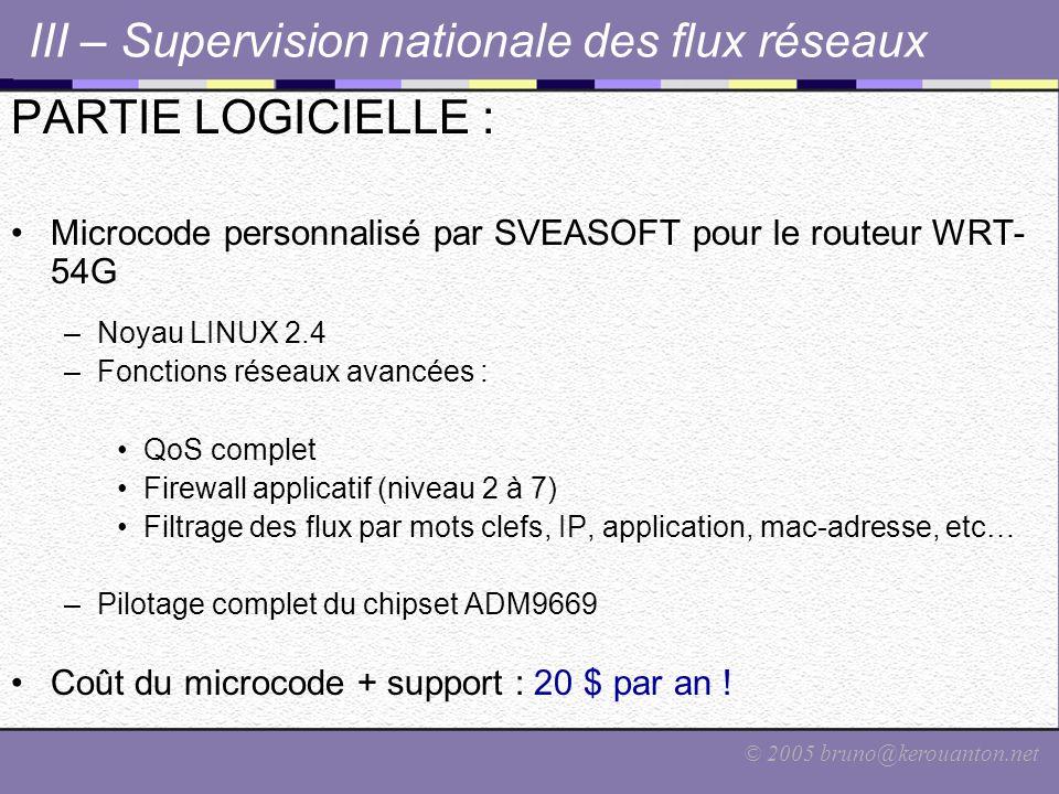 © 2005 bruno@kerouanton.net III – Supervision nationale des flux réseaux PARTIE LOGICIELLE : Microcode personnalisé par SVEASOFT pour le routeur WRT- 54G –Noyau LINUX 2.4 –Fonctions réseaux avancées : QoS complet Firewall applicatif (niveau 2 à 7) Filtrage des flux par mots clefs, IP, application, mac-adresse, etc… –Pilotage complet du chipset ADM9669 Coût du microcode + support : 20 $ par an !