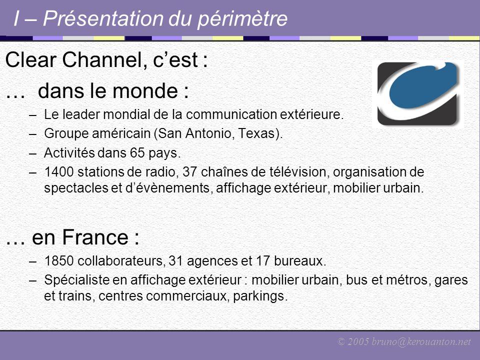 © 2005 bruno@kerouanton.net I – Présentation du périmètre Clear Channel, c'est : … dans le monde : –Le leader mondial de la communication extérieure.