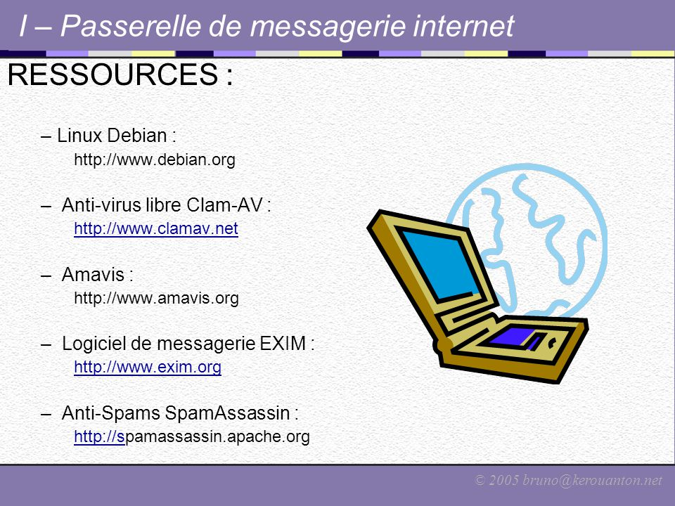 © 2005 bruno@kerouanton.net I – Passerelle de messagerie internet RESSOURCES : –Linux Debian : http://www.debian.org – Anti-virus libre Clam-AV : http