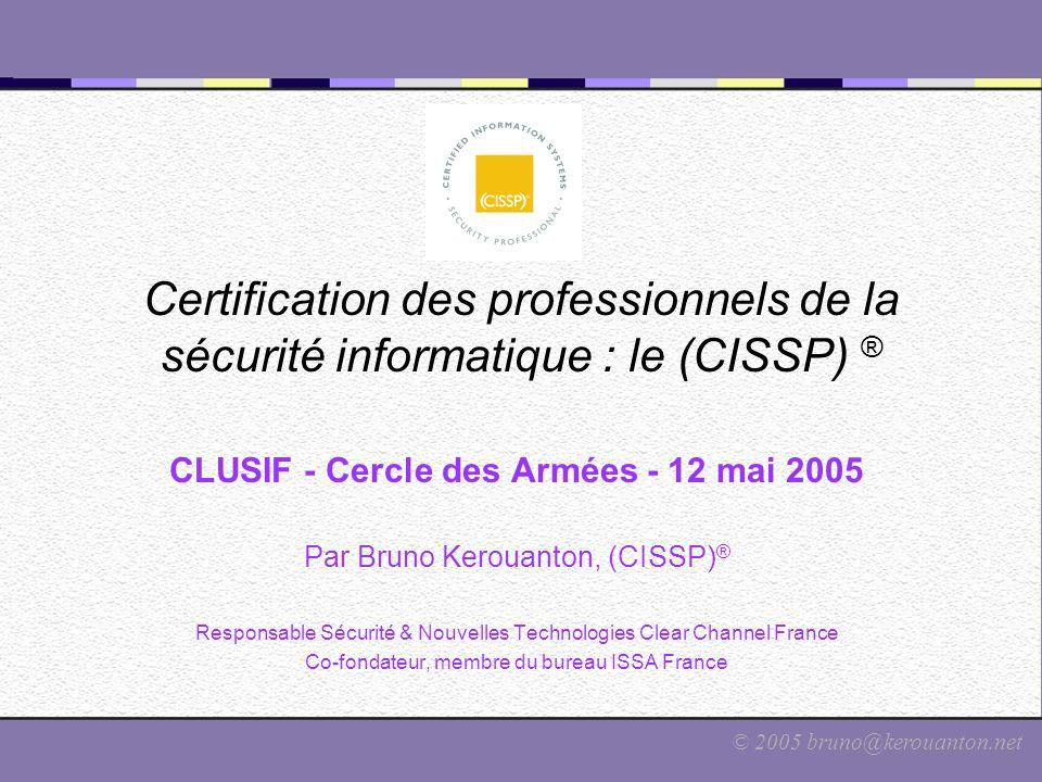 © 2005 bruno@kerouanton.net Certification des professionnels de la sécurité informatique : le (CISSP) ® CLUSIF - Cercle des Armées - 12 mai 2005 Par B