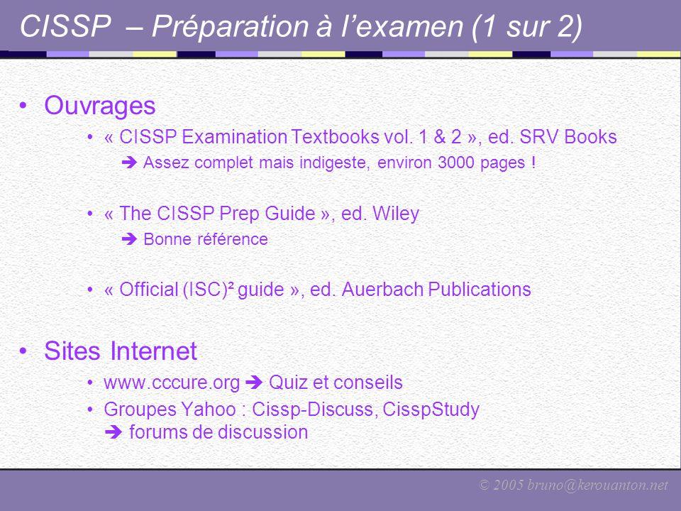 © 2005 bruno@kerouanton.net CISSP – Préparation à l'examen (1 sur 2) Ouvrages « CISSP Examination Textbooks vol. 1 & 2 », ed. SRV Books  Assez comple