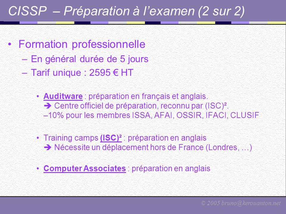 © 2005 bruno@kerouanton.net CISSP – Préparation à l'examen (2 sur 2) Formation professionnelle –En général durée de 5 jours –Tarif unique : 2595 € HT
