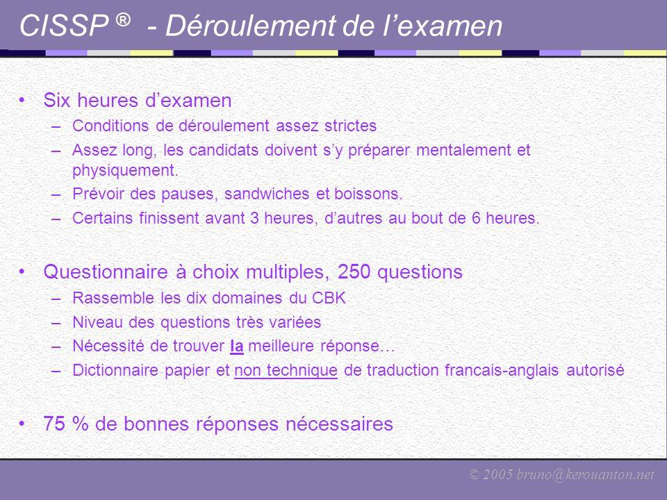 © 2005 bruno@kerouanton.net CISSP ® - Déroulement de l'examen Six heures d'examen –Conditions de déroulement assez strictes –Assez long, les candidats