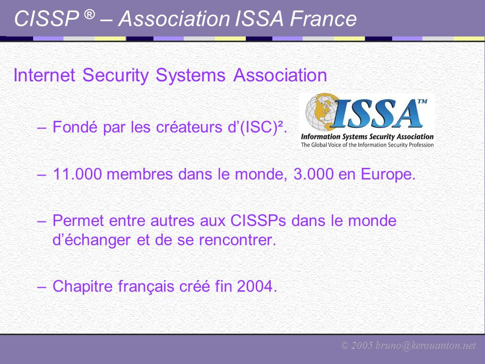 © 2005 bruno@kerouanton.net CISSP ® – Association ISSA France Internet Security Systems Association –Fondé par les créateurs d'(ISC)². –11.000 membres