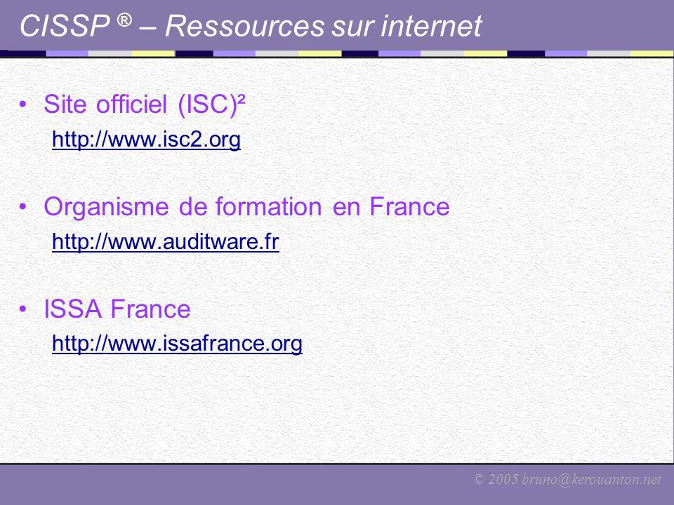 © 2005 bruno@kerouanton.net CISSP ® – Ressources sur internet Site officiel (ISC)² http://www.isc2.org Organisme de formation en France http://www.aud