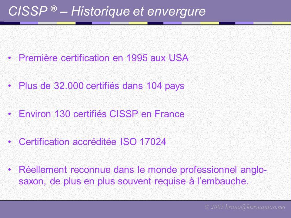 © 2005 bruno@kerouanton.net CISSP ® – Historique et envergure Première certification en 1995 aux USA Plus de 32.000 certifiés dans 104 pays Environ 13