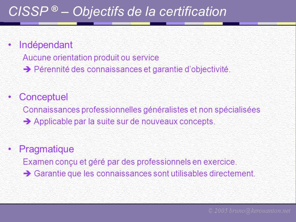 © 2005 bruno@kerouanton.net CISSP ® – Objectifs de la certification Indépendant Aucune orientation produit ou service  Pérennité des connaissances et