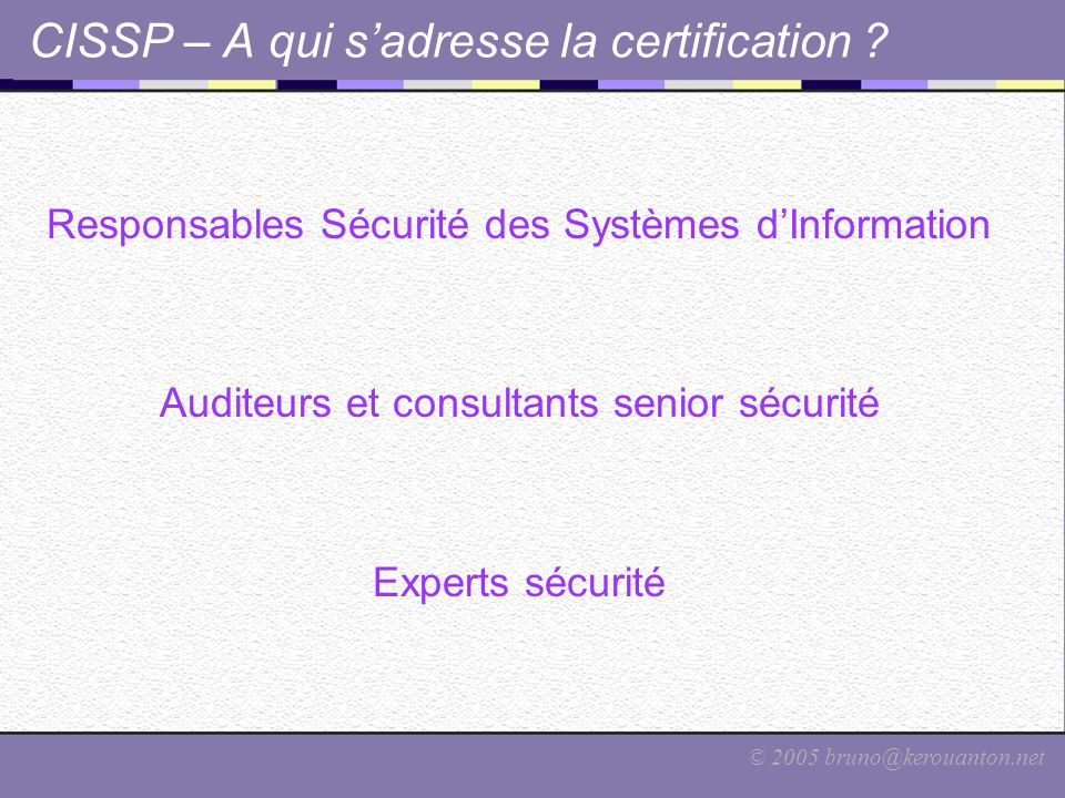 © 2005 bruno@kerouanton.net CISSP – A qui s'adresse la certification ? Responsables Sécurité des Systèmes d'Information Auditeurs et consultants senio